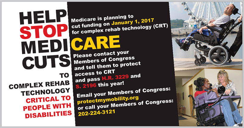 HELP STOP MEDICARE CUTS TO COMPLEX REHAB TECHNOLOGY CRITICAL TO PEOPLE WITH DISABILITIES. Medicare is planning to cut funding on January 1, 2017 for complex rehab technology (CRT). Please contact your Members of Congress and tell them to protect access to CRT and pass H.R. 3229 and S. 2196 this year! Email your Members of Congress: www.protectmymobility.org or call your Members of Congress: 202-224-3121